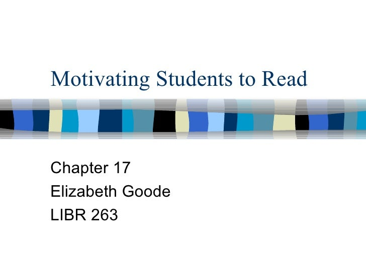 Motivating Students to ReadChapter 17Elizabeth GoodeLIBR 263