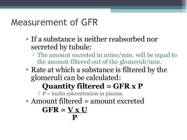 Measurement of GFR • If a substance is neither reabsorbed nor secreted by tubule: ▫ The amount excreted in urine/min. will...