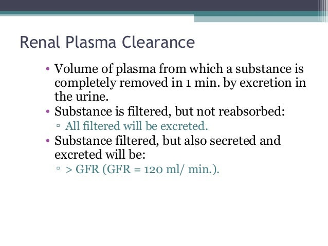 Renal Plasma Clearance • Volume of plasma from which a substance is completely removed in 1 min. by excretion in the urine...