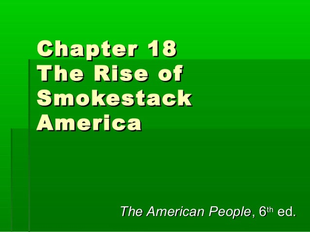 Chapter 18 T he Rise of Smokestack America  The American People, 6th ed.