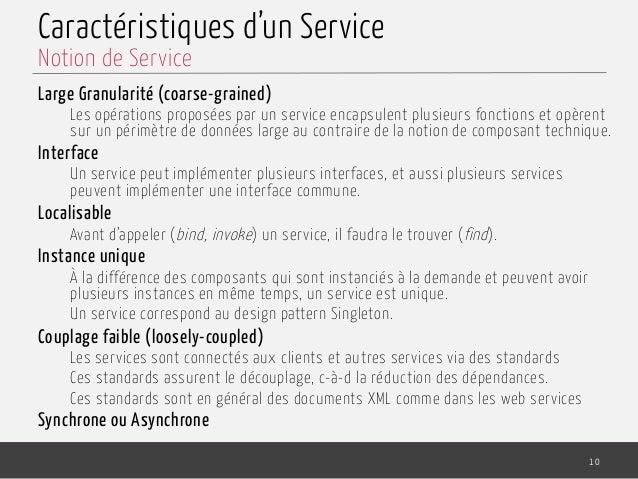 Caractéristiques d'un Service Large Granularité (coarse-grained) Les opérations proposées par un service encapsulent plus...