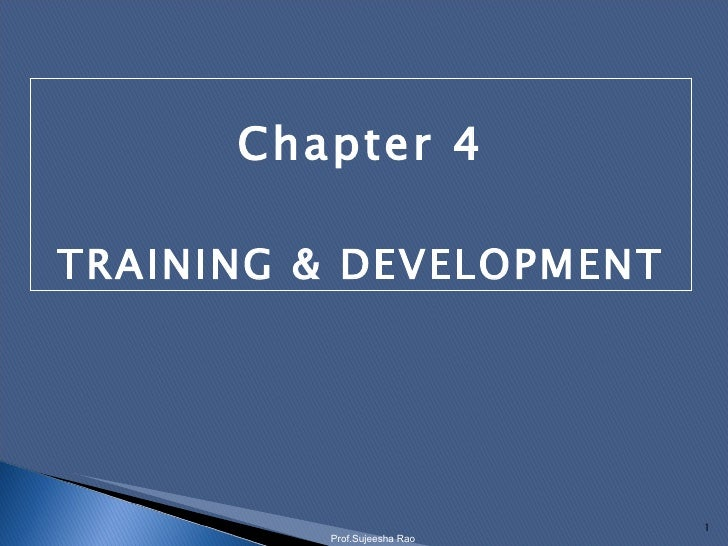 Chapter 4 TRAINING & DEVELOPMENT Prof.Sujeesha Rao
