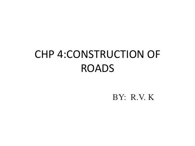 CHP 4:CONSTRUCTION OF ROADS BY: R.V. K