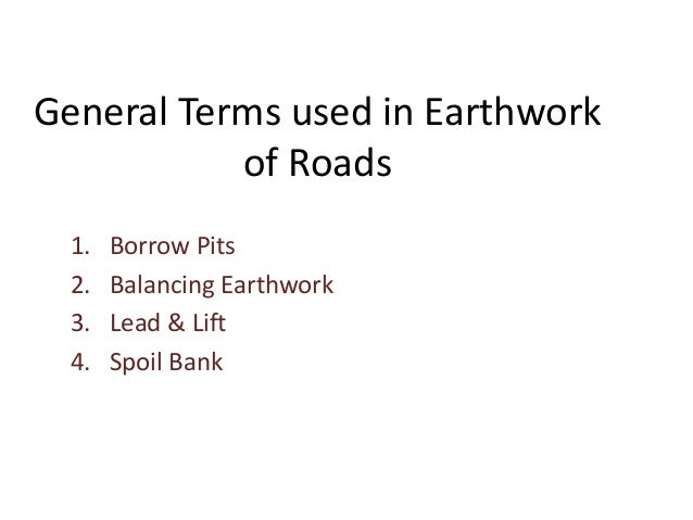 General Terms used in Earthwork of Roads 1. Borrow Pits 2. Balancing Earthwork 3. Lead & Lift 4. Spoil Bank