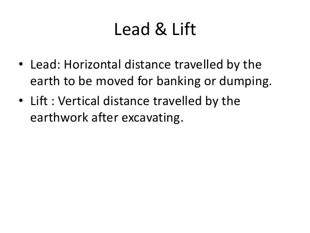 Lead & Lift • Lead: Horizontal distance travelled by the earth to be moved for banking or dumping. • Lift : Vertical dista...