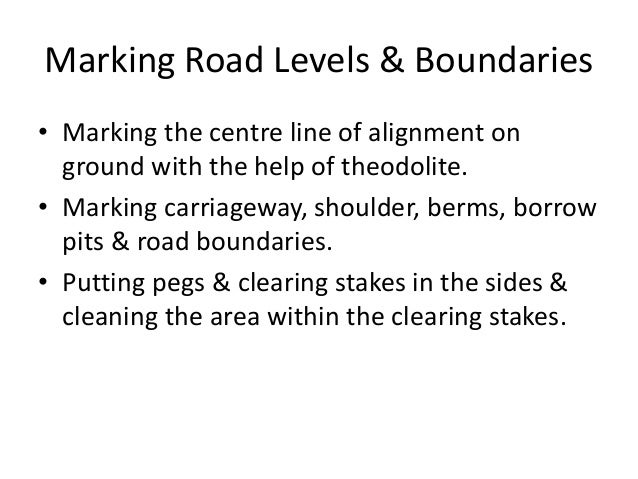 Marking Road Levels & Boundaries • Marking the centre line of alignment on ground with the help of theodolite. • Marking c...