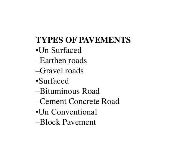 TYPES OF PAVEMENTS •Un Surfaced –Earthen roads –Gravel roads •Surfaced –Bituminous Road –Cement Concrete Road •Un Conventi...
