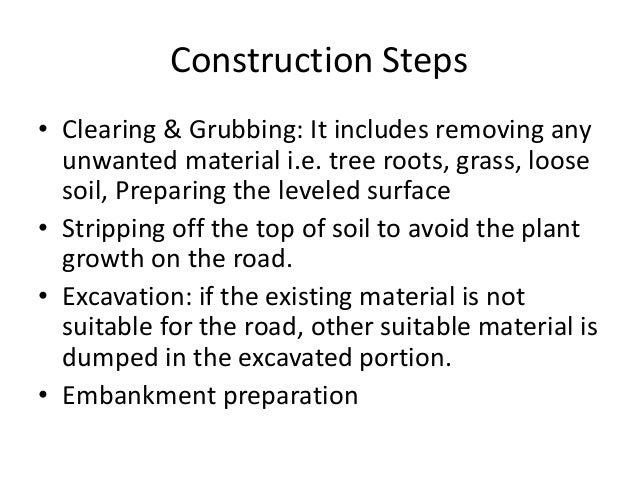Construction Steps • Clearing & Grubbing: It includes removing any unwanted material i.e. tree roots, grass, loose soil, P...