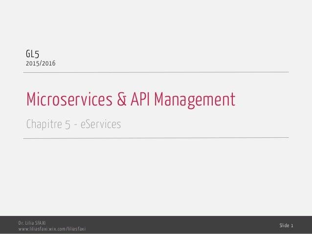 Microservices & API Management Chapitre 5 - eServices GL5 2015/2016 Dr. Lilia SFAXI www.liliasfaxi.wix.com/liliasfaxi Slid...