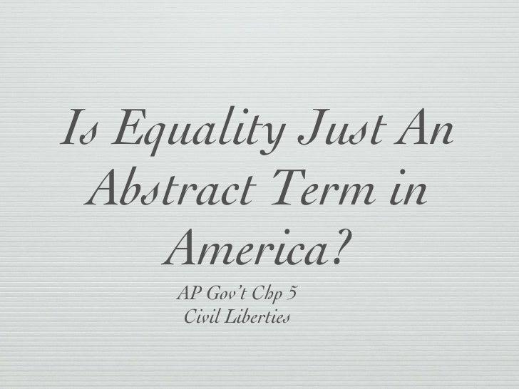 Is Equality Just An Abstract Term in America? <ul><li>AP Gov't Chp 5 </li></ul><ul><li>Civil Liberties </li></ul>