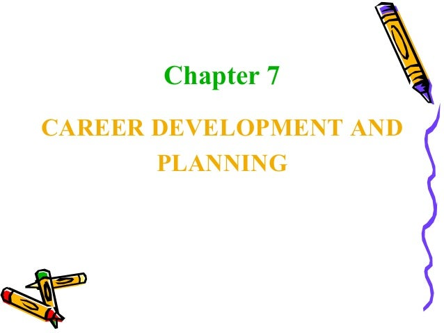 Chapter 7 CAREER DEVELOPMENT AND PLANNING