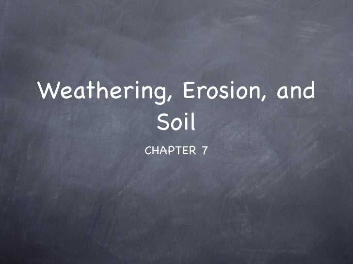 Weathering, Erosion, and          Soil          CHAPTER 7