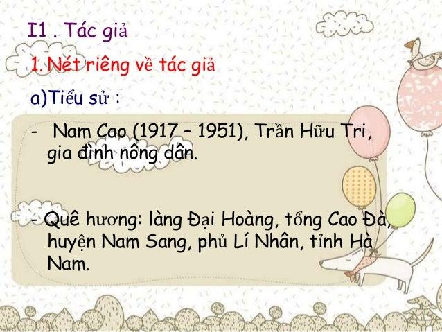 I1 . Tác giả  1. Nét riêng về tác giả  a)Tiểu sử :  - Nam Cao (1917 – 1951), Trần Hữu Tri,  gia đình nông dân.  - Quê hươn...