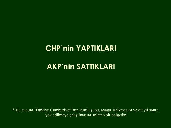 CHP'nin YAPTIKLARI AKP'nin SATTIKLARI * Bu sunum, Türkiye Cumhuriyeti'nin kuruluşunu, ayağa  kalkmasını ve 80 yıl sonra  y...