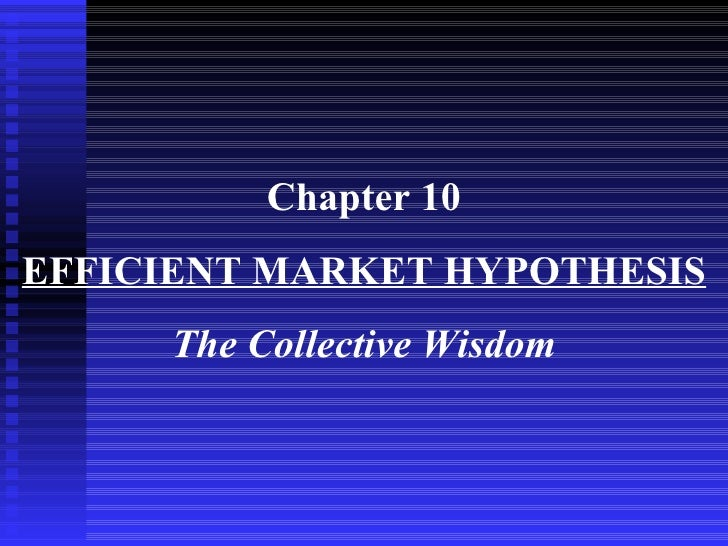 Chapter 10 EFFICIENT MARKET HYPOTHESIS The Collective Wisdom