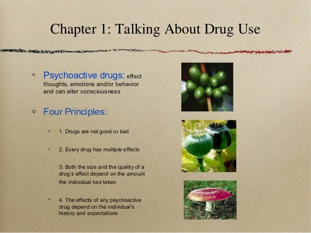 Chapter 1: Talking About Drug Use Psychoactive drugs: effect thoughts, emotions and/or behavior and can alter consciousnes...