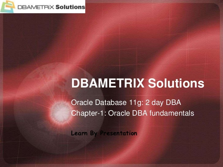 DBAMETRIX Solutions<br />Oracle Database 11g: 2 day DBA<br />Chapter-1: Oracle DBA fundamentals<br />Learn By Presentation...