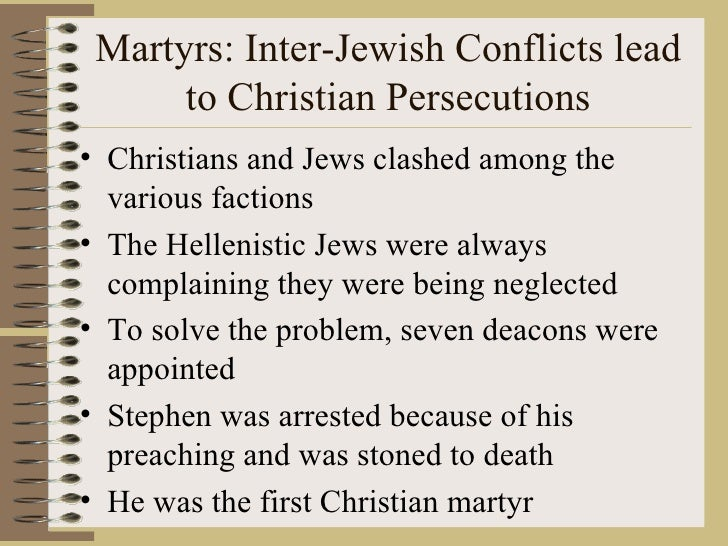 Martyrs: Inter-Jewish Conflicts lead to Christian Persecutions <ul><li>Christians and Jews clashed among the various facti...