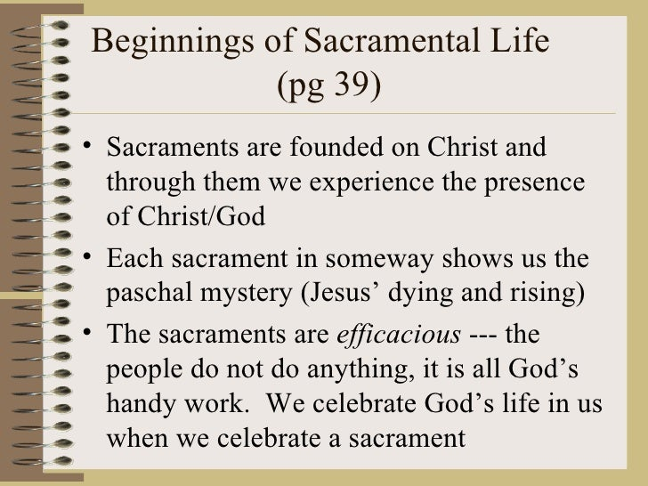 Beginnings of Sacramental Life  (pg 39) <ul><li>Sacraments are founded on Christ and through them we experience the presen...
