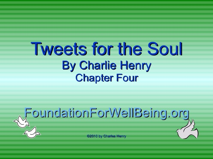 Tweets for the Soul By Charlie Henry Chapter Four FoundationForWellBeing.org ©2010 by Charles Henry