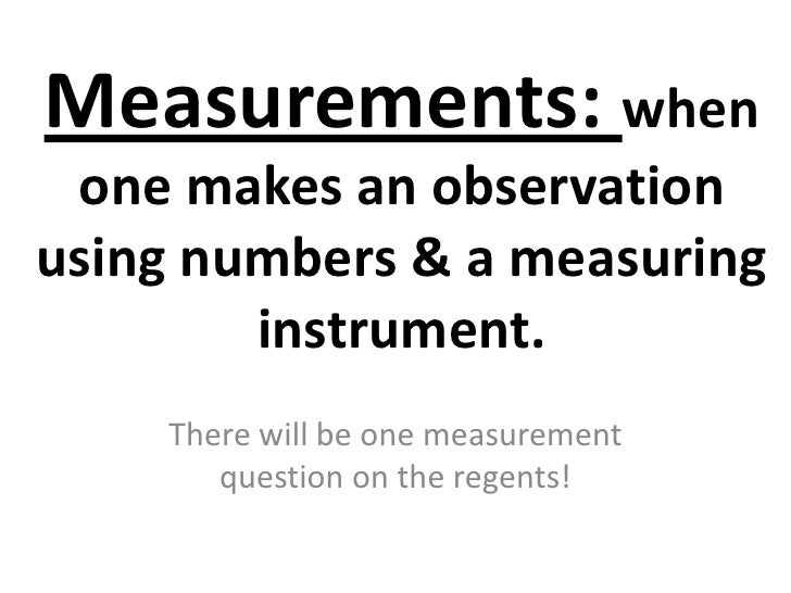 Measurements: when one makes an observationusing numbers & a measuring        instrument.    There will be one measurement...