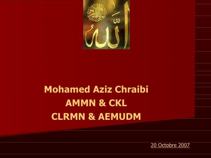 Mohamed Aziz Chraibi AMMN & CKL CLRMN & AEMUDM 20 Octobre 2007
