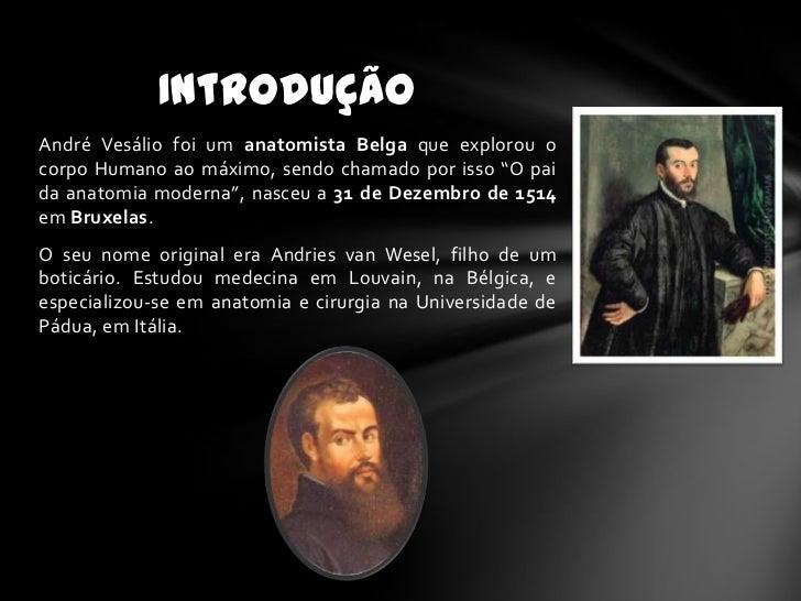 """IntroduçãoAndré Vesálio foi um anatomista Belga que explorou ocorpo Humano ao máximo, sendo chamado por isso """"O paida anat..."""