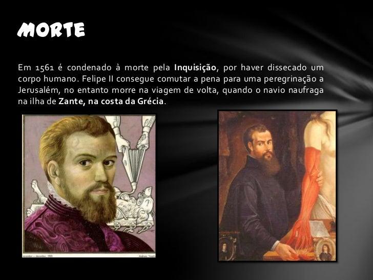 MorteEm 1561 é condenado à morte pela Inquisição, por haver dissecado umcorpo humano. Felipe II consegue comutar a pena pa...