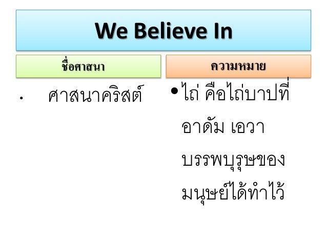 We Believe In ชื่อศาสนา • ศาสนาคริสต์ ความหมาย •ไถ่ คือไถ่บาปที่ อาดัม เอวา บรรพบุรุษของ มนุษย์ได้ทาไว้