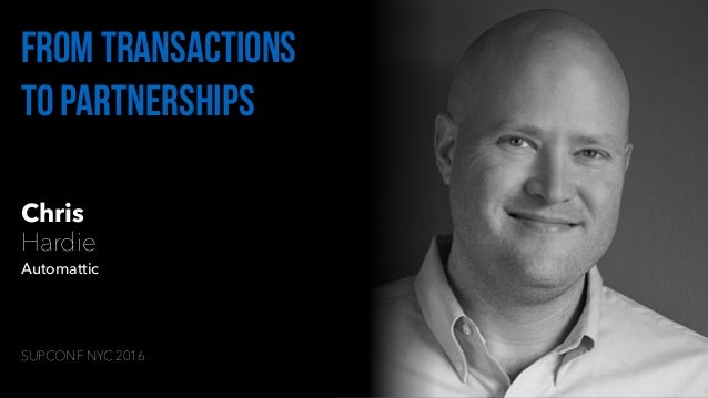 Chris Hardie Automattic From transactions to partnerships SUPCONF NYC 2016