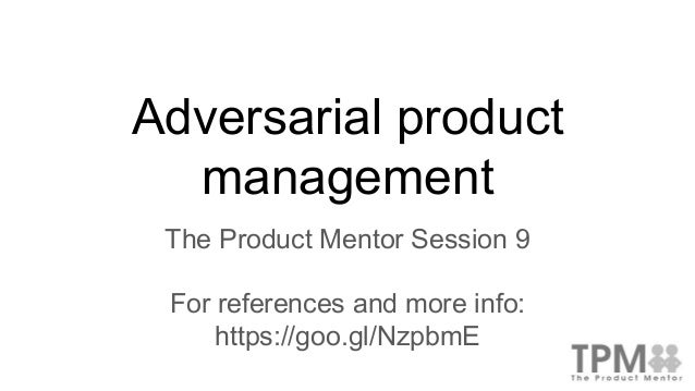 Adversarial product management The Product Mentor Session 9 For references and more info: https://goo.gl/NzpbmE