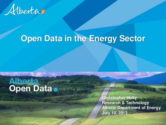 Open Data in the Energy Sector Christopher Holly Research & Technology Alberta Department of Energy July 10, 2013