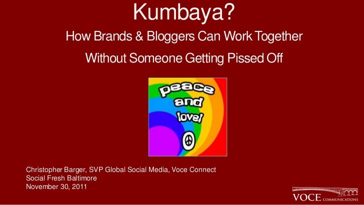 Kumbaya?           How Brands & Bloggers Can Work Together                 Without Someone Getting Pissed OffChristopher B...