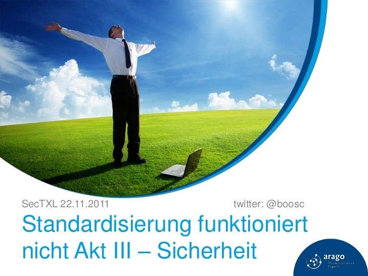 SecTXL 22.11.2011    twitter: @booscStandardisierung funktioniertnicht Akt III – Sicherheit