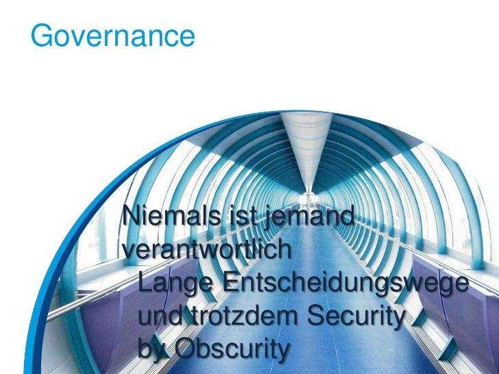 Governance     Niemals ist jemand     verantwortlich      Lange Entscheidungswege      und trotzdem Security      by Obscu...