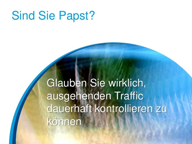 Sind Sie Papst?      Glauben Sie wirklich,      ausgehenden Traffic      dauerhaft kontrollieren zu      können