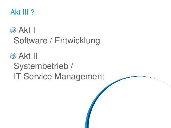 Akt III ?  Akt I Software / Entwicklung  Akt II Systembetrieb / IT Service Management