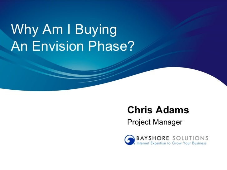 Why Am I BuyingAn Envision Phase?                Chris Adams                Project Manager