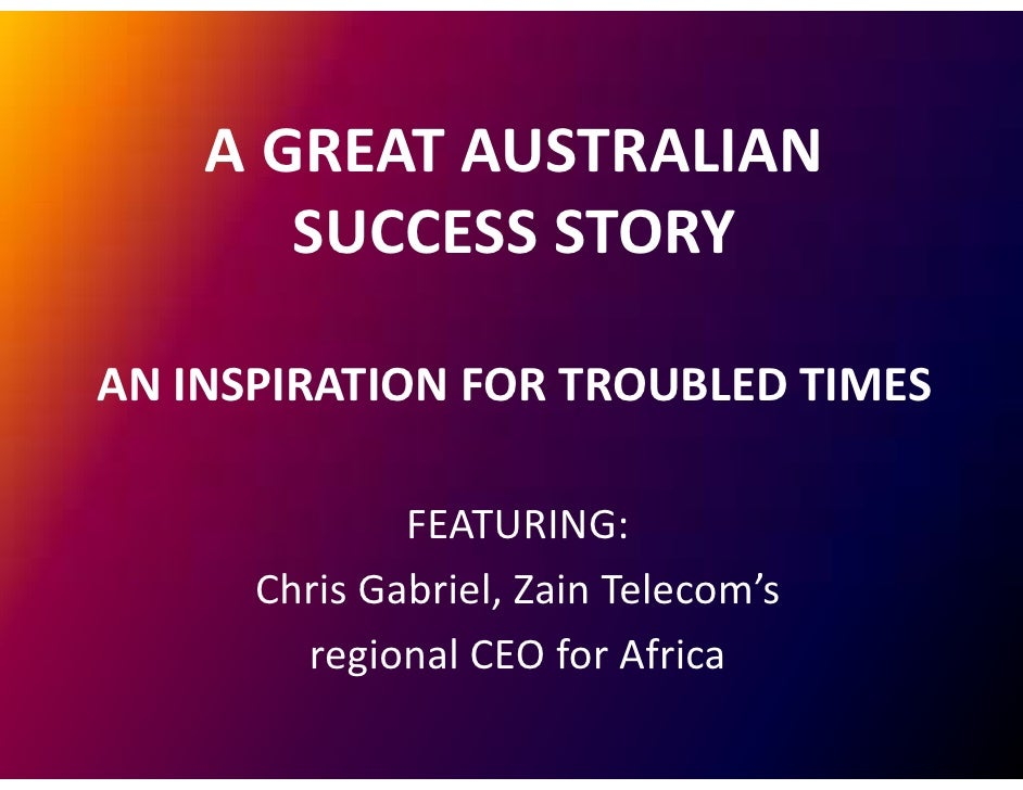 A GREAT AUSTRALIAN        SUCCESS STORY  AN INSPIRATION FOR TROUBLED TIMES                FEATURING:       Chris Gabriel Z...