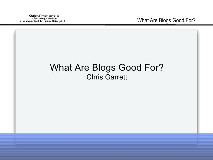 What Are Blogs Good For? Chris Garrett What Are Blogs Good For?