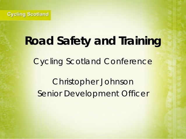 Road Safety and Training Cycling Scotland Conference     Christopher Johnson  Senior Development Officer