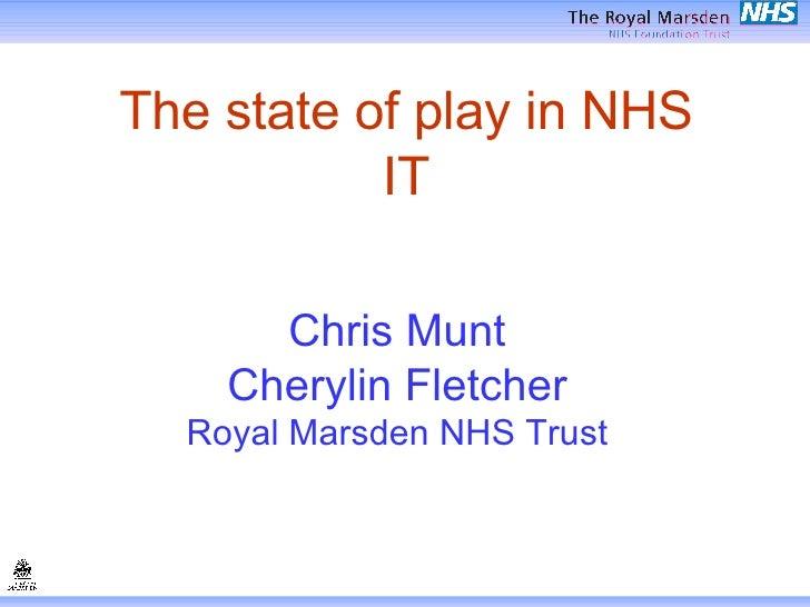 The state of play in NHS IT Chris Munt Cherylin Fletcher Royal Marsden NHS Trust