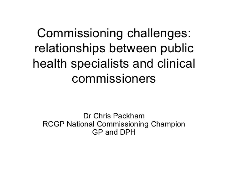 Commissioning challenges:relationships between publichealth specialists and clinical       commissioners           Dr Chri...