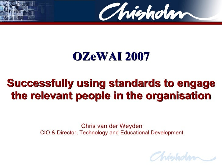 Successfully using standards to engage the relevant people in the organisation Chris van der Weyden CIO & Director, Techno...