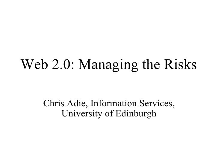 Web 2.0: Managing the Risks Chris Adie, Information Services, University of Edinburgh