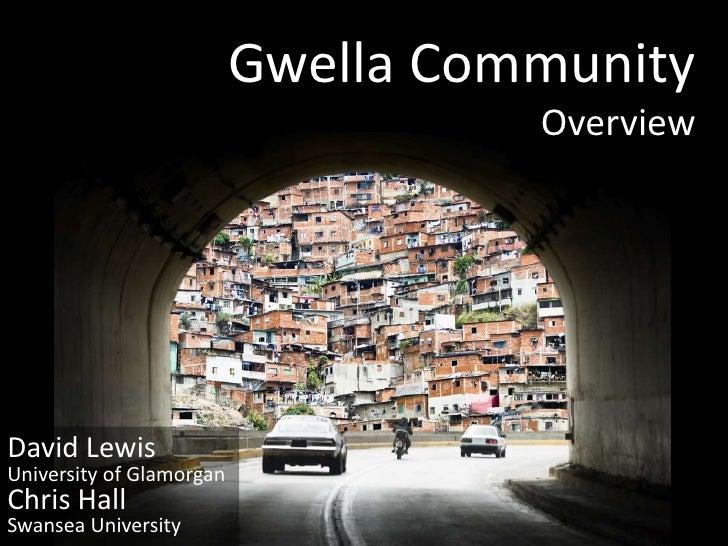Gwella Community                                     Overview     David Lewis University of Glamorgan Chris Hall Swansea U...