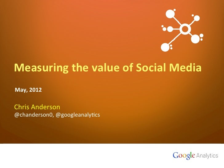 Measuring	  the	  value	  of	  Social	  MediaMay,	  2012	  	  Chris	  Anderson	  @chanderson0,	  @googleanaly4cs	  1   Goo...