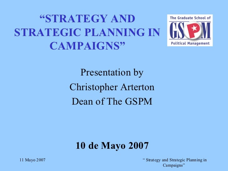 """ STRATEGY AND STRATEGIC PLANNING IN CAMPAIGNS"" Presentation by Christopher Arterton Dean of The GSPM 10 de Mayo 2007"
