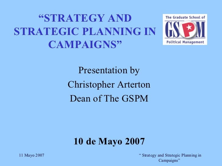 """"""" STRATEGY AND STRATEGIC PLANNING IN CAMPAIGNS"""" Presentation by Christopher Arterton Dean of The GSPM 10 de Mayo 2007"""