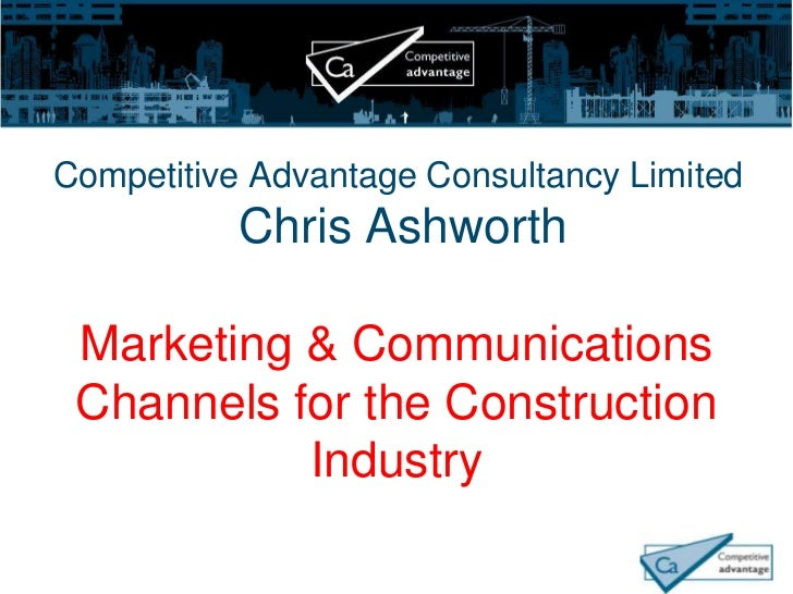 Competitive Advantage Consultancy Limited           Chris Ashworth Marketing & Communications Channels for the Constructio...